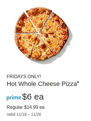 FRIDAYS ONLY! Hot Whole Cheese Pizza* prime $6 ea Regular $14.99 ea Valid 11/18-11/26