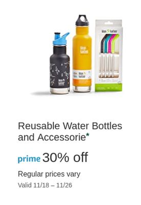 tates a e Reusable Water Bottles and Accessorie* off prime 30% Regular prices vary Valid 11/18-11/26