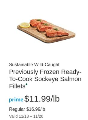 Sustainable Wild-Caught Previously Frozen Ready- To-Cook Sockeye Salmon Fillets* prime $11.99/lb Regular $16.99/lb Valid 11/18- 11/26