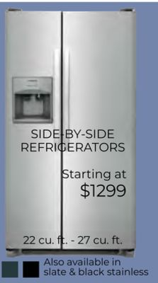 SIDE-BY-SIDE REFRIGERATORS Starting at $1299 22 cu. ft. - 27 cu. ft. Also available in slate & black stainless