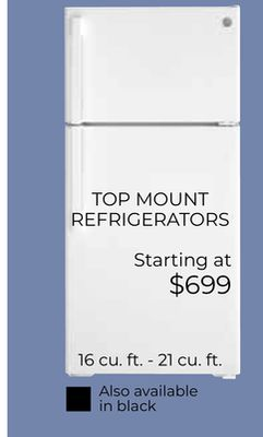 TOP MOUNT REFRIGERATORS Starting at $699 16 cu. ft. - 21 cu. ft. Also available in black