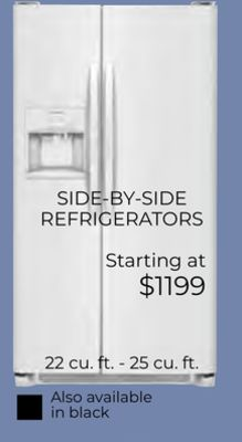 SIDE-BY-SIDE REFRIGERATORS Starting at $1199 22 cu. ft. - 25 cu. ft. Also available in black